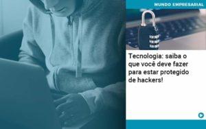 Tecnologia Saiba O Que Voce Deve Fazer Para Estar Protegido De Hackers 1 - Contabilidade na Zona Leste - SP | RT Count