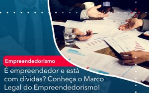 E Empreendedor E Esta Com Dividas Conheca O Marco Legal Do Empreendedorismo - Contabilidade na Zona Leste - SP | RT Count