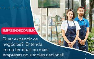 Quer Expandir Os Negocios Entenda Como Ter Duas Ou Mais Empresas No Simples Nacional - Contabilidade na Zona Leste - SP | RT Count