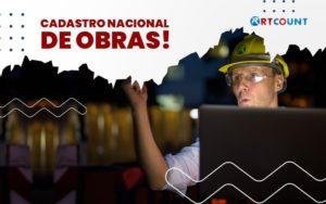 Descubra Qual E A Importancia De Realizar O Cadastro Nacional De Obras Post (1) - Contabilidade na Zona Leste - SP | RT Count