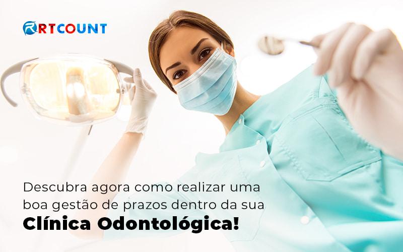 Descubra Agora Como Realizar Uma Boa Gestao De Prazos Dentro Da Sua Clinica Odontologica Blog - Contabilidade na Zona Leste - SP | RT Count